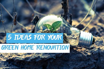 5 Ideas for Your Green Home Renovation