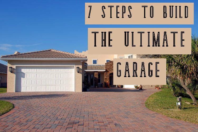 7 Steps To Build The Ultimate Garage
