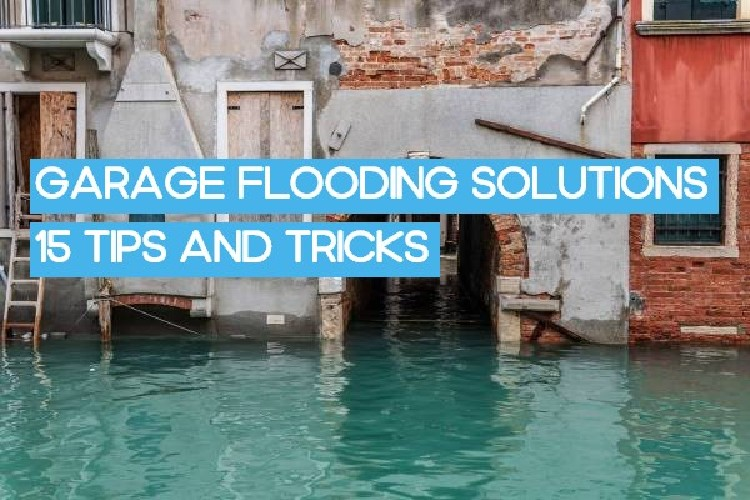 Garage Flooding Solutions: 15 Tips and Practices