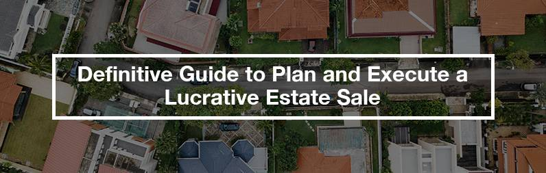 definitive guide to plan and execute a lucrative estate sale